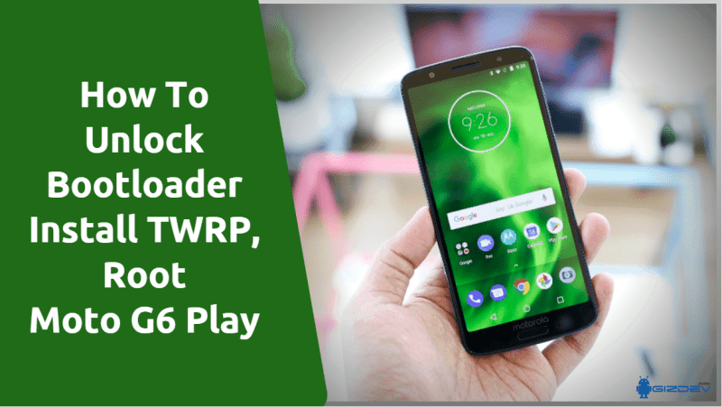 How to Unlock Bootloader, Install TWRP, Root Moto G6 Play