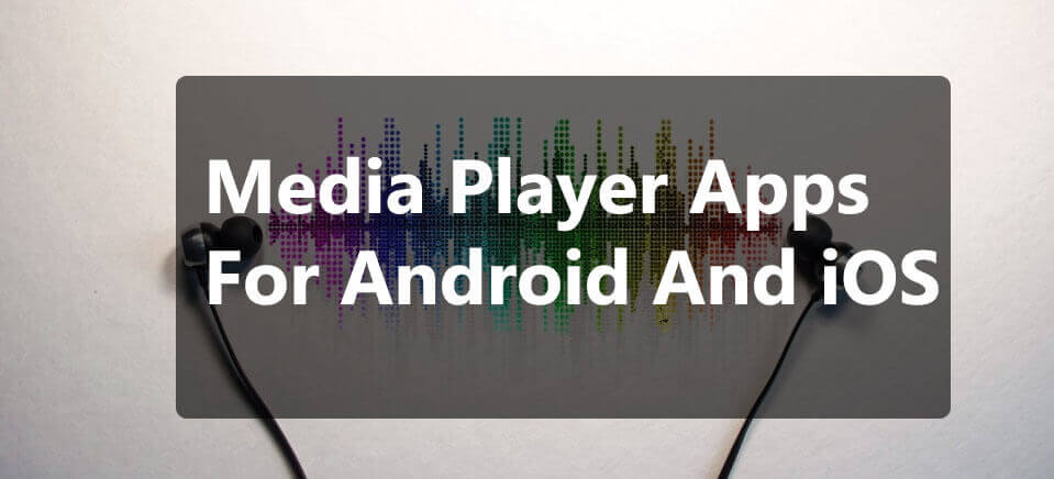 Top 10 Media Player apps for Android and iOS